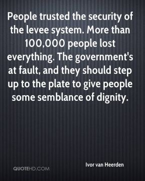 Ivor van Heerden - People trusted the security of the levee system. More than 100,000 people lost everything. The government's at fault, and they should step up to the plate to give people some semblance of dignity.