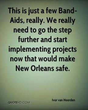 Ivor van Heerden - This is just a few Band-Aids, really. We really need to go the step further and start implementing projects now that would make New Orleans safe.