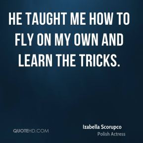 He taught me how to fly on my own and learn the tricks.