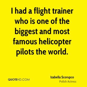 Izabella Scorupco - I had a flight trainer who is one of the biggest and most famous helicopter pilots the world.
