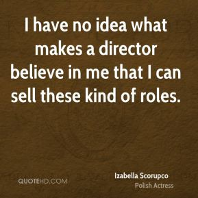 I have no idea what makes a director believe in me that I can sell these kind of roles.
