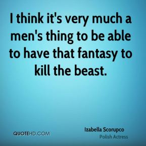 Izabella Scorupco - I think it's very much a men's thing to be able to have that fantasy to kill the beast.