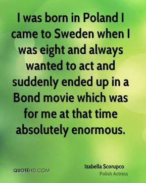 I was born in Poland I came to Sweden when I was eight and always wanted to act and suddenly ended up in a Bond movie which was for me at that time absolutely enormous.