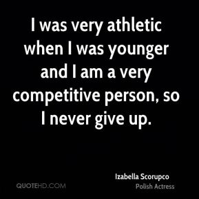 I was very athletic when I was younger and I am a very competitive person, so I never give up.