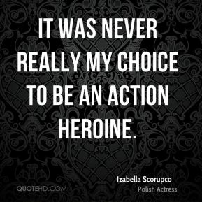 It was never really my choice to be an action heroine.
