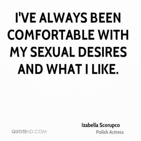 Izabella Scorupco - I've always been comfortable with my sexual desires and what I like.