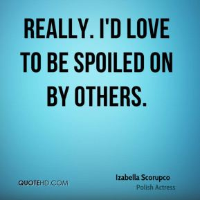 Really. I'd love to be spoiled on by others.