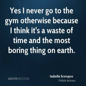 Yes I never go to the gym otherwise because I think it's a waste of time and the most boring thing on earth.