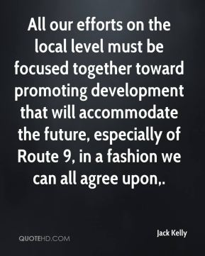 Jack Kelly - All our efforts on the local level must be focused together toward promoting development that will accommodate the future, especially of Route 9, in a fashion we can all agree upon.