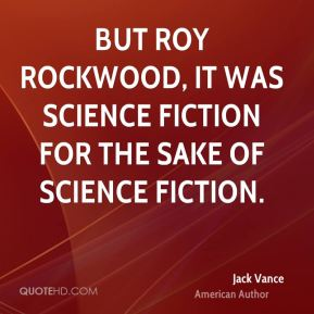 Jack Vance - But Roy Rockwood, it was science fiction for the sake of science fiction.