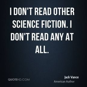 Jack Vance - I don't read other science fiction. I don't read any at all.