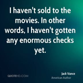 Jack Vance - I haven't sold to the movies. In other words, I haven't gotten any enormous checks yet.