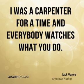 I was a carpenter for a time and everybody watches what you do.
