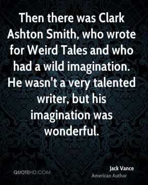 Jack Vance - Then there was Clark Ashton Smith, who wrote for Weird Tales and who had a wild imagination. He wasn't a very talented writer, but his imagination was wonderful.
