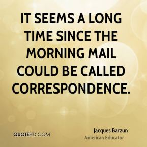 It seems a long time since the morning mail could be called correspondence.