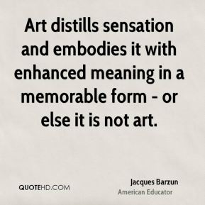 Jacques Barzun - Art distills sensation and embodies it with enhanced meaning in a memorable form - or else it is not art.