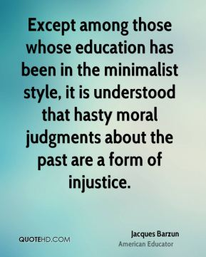 Jacques Barzun - Except among those whose education has been in the minimalist style, it is understood that hasty moral judgments about the past are a form of injustice.