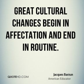 Jacques Barzun - Great cultural changes begin in affectation and end in routine.