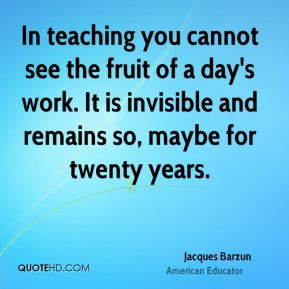 Jacques Barzun - In teaching you cannot see the fruit of a day's work. It is invisible and remains so, maybe for twenty years.
