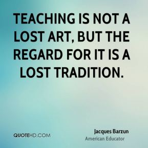 Jacques Barzun - Teaching is not a lost art, but the regard for it is a lost tradition.