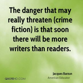 Jacques Barzun - The danger that may really threaten (crime fiction) is that soon there will be more writers than readers.