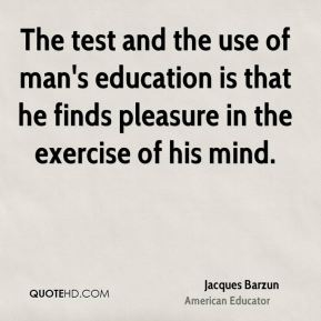 The test and the use of man's education is that he finds pleasure in the exercise of his mind.