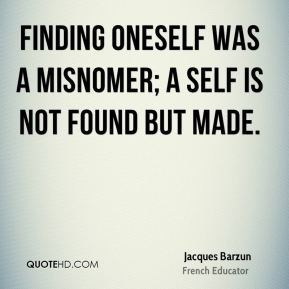 Jacques Barzun - Finding oneself was a misnomer; a self is not found but made.