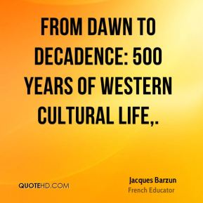 Jacques Barzun - From Dawn to Decadence: 500 Years of Western Cultural Life.