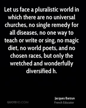 Jacques Barzun - Let us face a pluralistic world in which there are no universal churches, no single remedy for all diseases, no one way to teach or write or sing, no magic diet, no world poets, and no chosen races, but only the wretched and wonderfully diversified h.