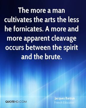 Jacques Barzun - The more a man cultivates the arts the less he fornicates. A more and more apparent cleavage occurs between the spirit and the brute.