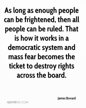James Bovard - As long as enough people can be frightened, then all people can be ruled. That is how it works in a democratic system and mass fear becomes the ticket to destroy rights across the board.