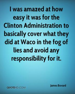 I was amazed at how easy it was for the Clinton Administration to basically cover what they did at Waco in the fog of lies and avoid any responsibility for it.