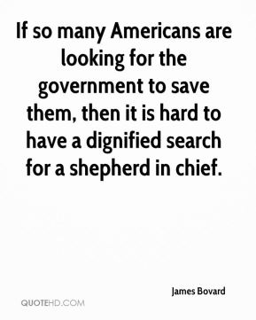 If so many Americans are looking for the government to save them, then it is hard to have a dignified search for a shepherd in chief.