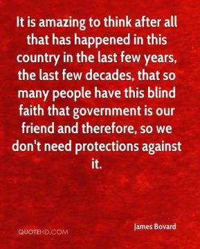 It is amazing to think after all that has happened in this country in the last few years, the last few decades, that so many people have this blind faith that government is our friend and therefore, so we don't need protections against it.