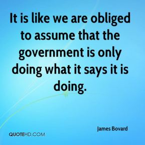 It is like we are obliged to assume that the government is only doing what it says it is doing.