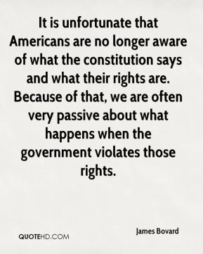 James Bovard - It is unfortunate that Americans are no longer aware of what the constitution says and what their rights are. Because of that, we are often very passive about what happens when the government violates those rights.