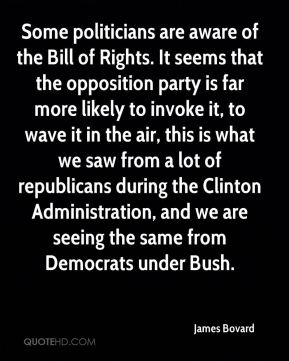 James Bovard - Some politicians are aware of the Bill of Rights. It seems that the opposition party is far more likely to invoke it, to wave it in the air, this is what we saw from a lot of republicans during the Clinton Administration, and we are seeing the same from Democrats under Bush.
