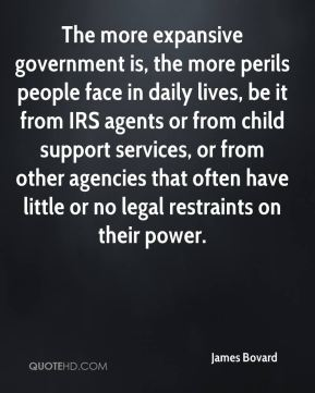 James Bovard - The more expansive government is, the more perils people face in daily lives, be it from IRS agents or from child support services, or from other agencies that often have little or no legal restraints on their power.