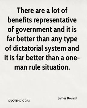 James Bovard - There are a lot of benefits representative of government and it is far better than any type of dictatorial system and it is far better than a one-man rule situation.