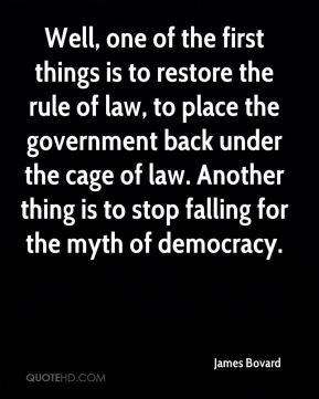 James Bovard - Well, one of the first things is to restore the rule of law, to place the government back under the cage of law. Another thing is to stop falling for the myth of democracy.