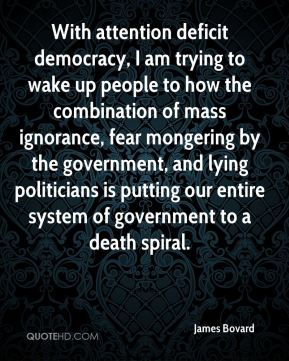 James Bovard - With attention deficit democracy, I am trying to wake up people to how the combination of mass ignorance, fear mongering by the government, and lying politicians is putting our entire system of government to a death spiral.