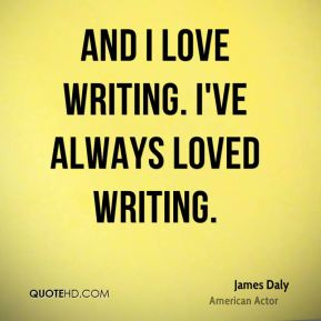And I love writing. I've always loved writing.