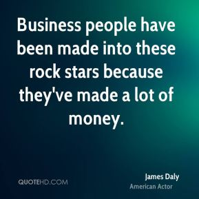 James Daly - Business people have been made into these rock stars because they've made a lot of money.