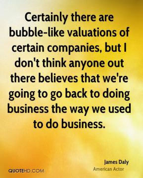Certainly there are bubble-like valuations of certain companies, but I don't think anyone out there believes that we're going to go back to doing business the way we used to do business.