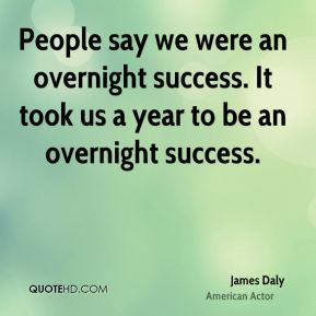 People say we were an overnight success. It took us a year to be an overnight success.