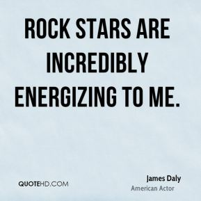 James Daly - Rock stars are incredibly energizing to me.
