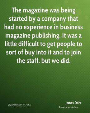 The magazine was being started by a company that had no experience in business magazine publishing. It was a little difficult to get people to sort of buy into it and to join the staff, but we did.