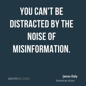 James Daly - You can't be distracted by the noise of misinformation.