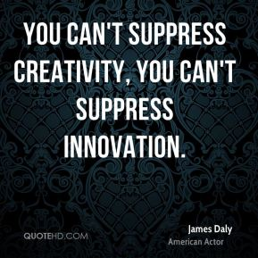 You can't suppress creativity, you can't suppress innovation.