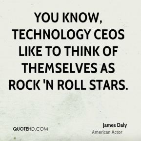 James Daly - You know, technology CEOs like to think of themselves as rock 'n roll stars.